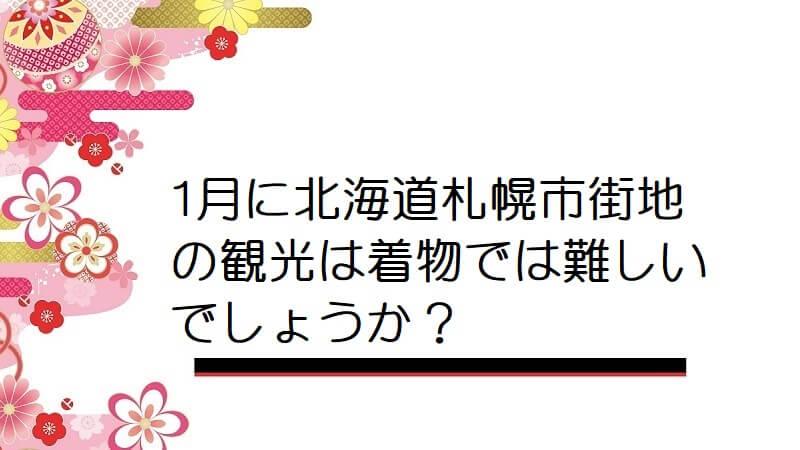 1月に北海道札幌市街地の観光は着物では難しいでしょうか?