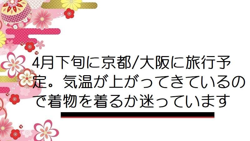 4月下旬に京都/大阪に旅行予定。気温が上がってきているので着物を着るか迷っています