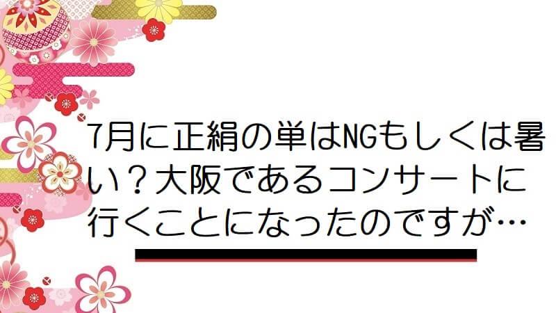 7月に正絹の単はNGもしくは暑い?大阪であるコンサートに行くことになったのですが…