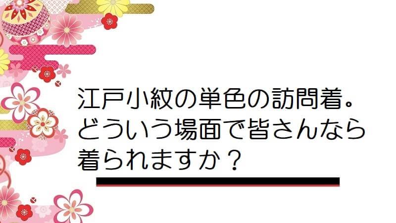 江戸小紋の単色の訪問着。どういう場面で皆さんなら着られますか?