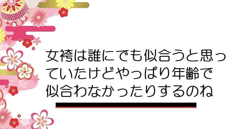 女袴は誰にでも似合うと思っていたけどやっぱり年齢で似合わなかったりするのね