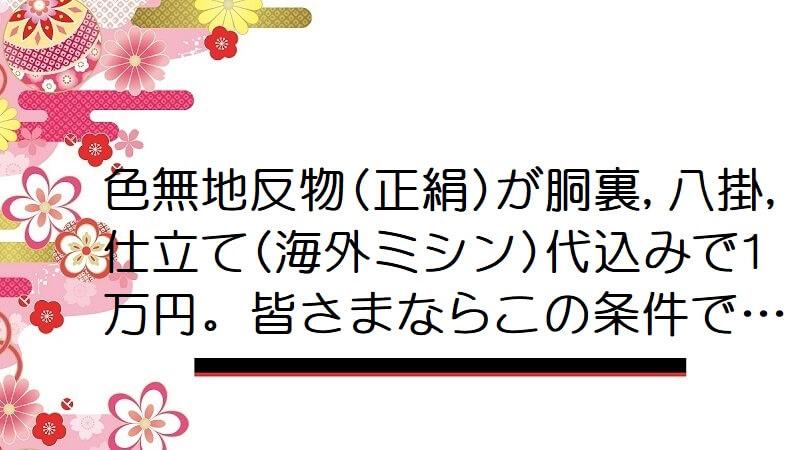 色無地反物(正絹)が胴裏,八掛,仕立て(海外ミシン)代込みで1万円。皆さまならこの条件で…