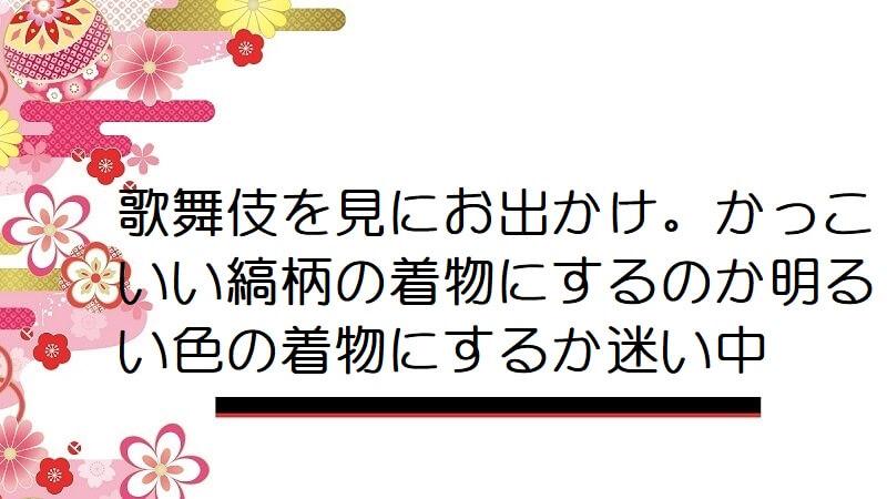 歌舞伎を見にお出かけ。かっこいい縞柄の着物にするのか明るい色の着物にするか迷い中