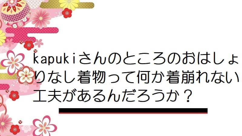 kapukiさんのところのおはしょりなし着物って何か着崩れない工夫があるんだろうか?
