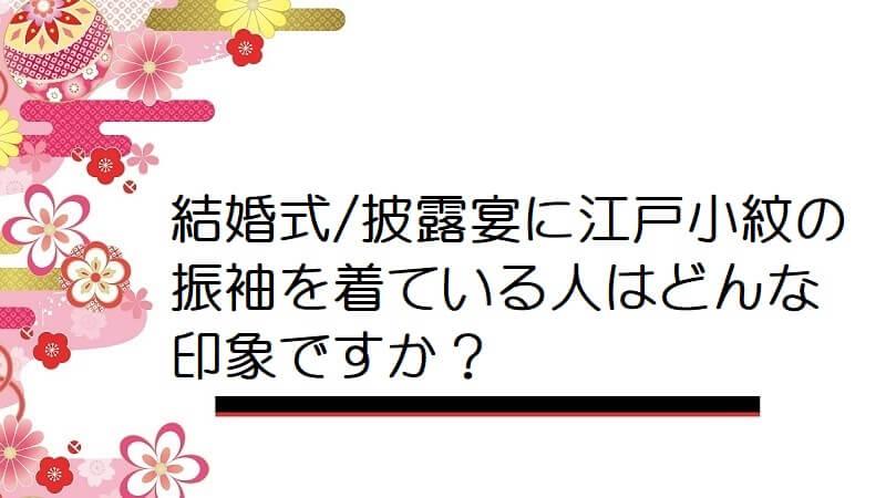 結婚式/披露宴に江戸小紋の振袖を着ている人はどんな印象ですか?