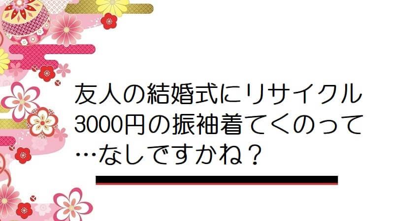 【画像】友人の結婚式にリサイクル3000円の振袖着てくのって…なしですかね?