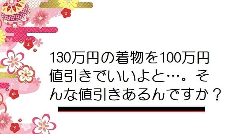 130万円の着物を100万円値引きでいいよと…。そんな値引きあるんですか?