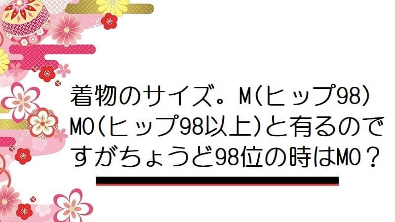 着物のサイズ。M(ヒップ98)MO(ヒップ98以上)と有るのですがちょうど98位の時はMO?