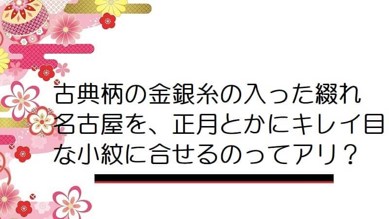 古典柄の金銀糸の入った綴れ名古屋を、正月とかにキレイ目な小紋に合せるのってアリ?