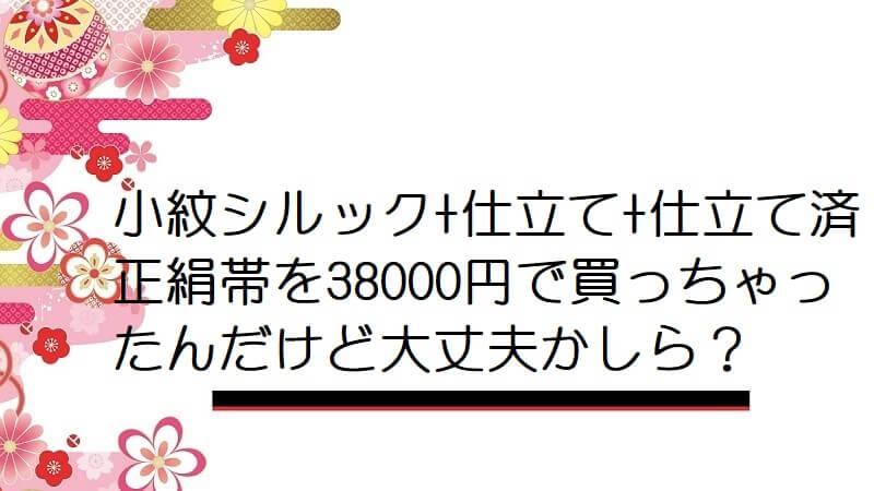 小紋シルック+仕立て+仕立て済正絹帯を38000円で買っちゃったんだけど大丈夫かしら?