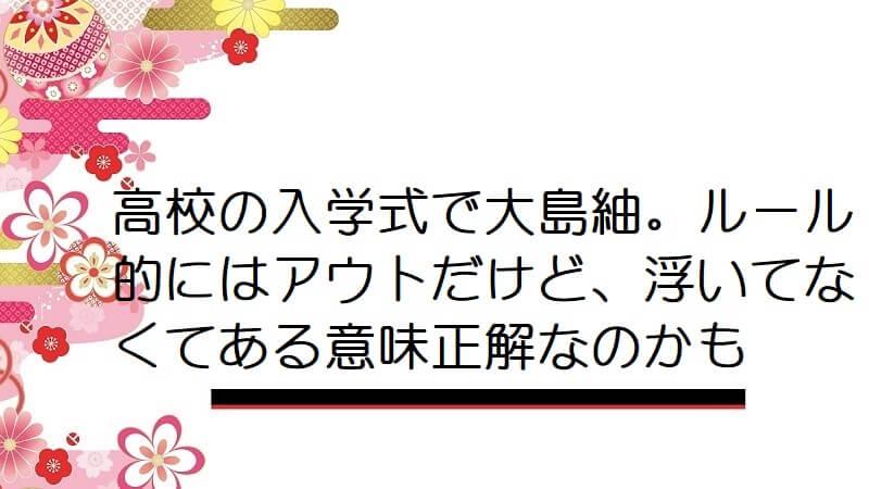 高校の入学式で大島紬。ルール的にはアウトだけど、浮いてなくてある意味正解なのかも
