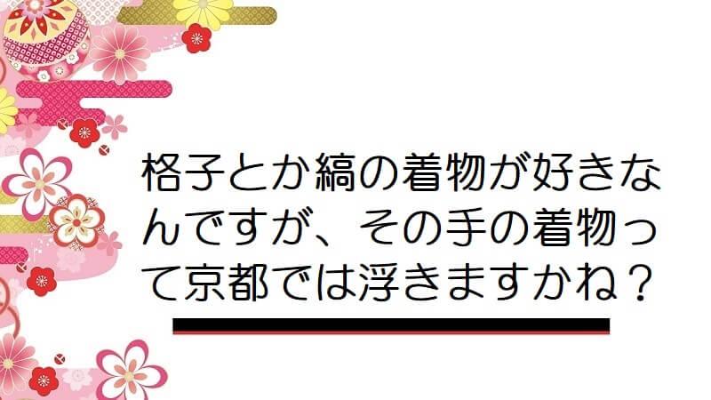 格子とか縞の着物が好きなんですが、その手の着物って京都では浮きますかね?