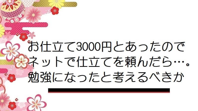 お仕立て3000円とあったのでネットで仕立てを頼んだら…。勉強になったと考えるべきか