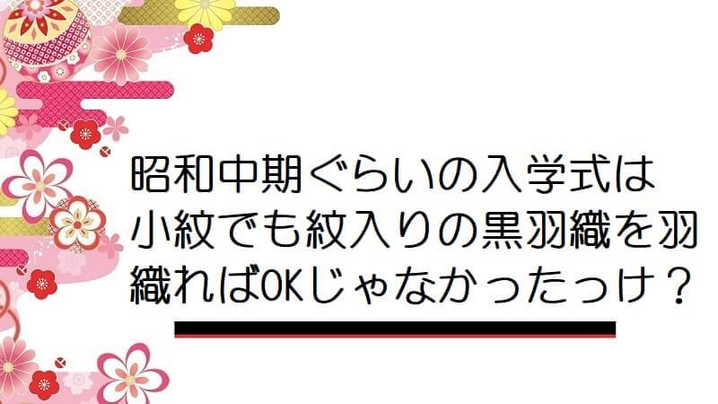 昭和中期ぐらいの入学式は小紋でも紋入りの黒羽織を羽織ればOKじゃなかったっけ?