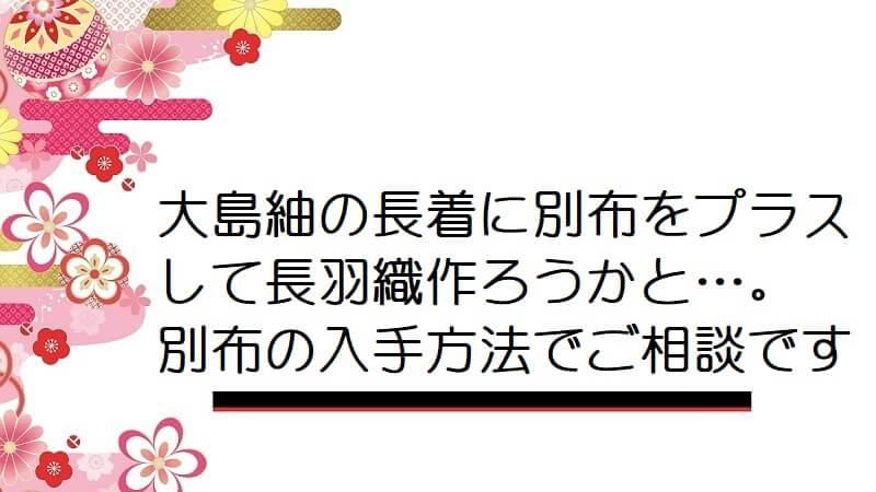 大島紬の長着に別布をプラスして長羽織作ろうかと…。別布の入手方法でご相談です