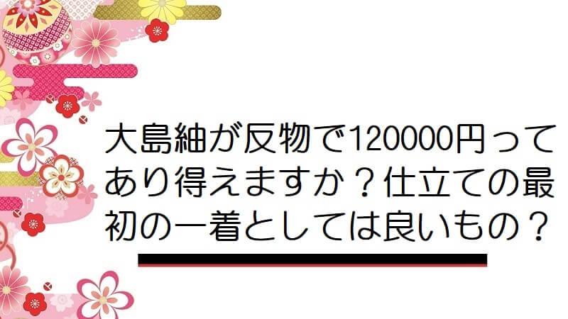 大島紬が反物で120000円ってあり得えますか?仕立ての最初の一着としては良いもの?