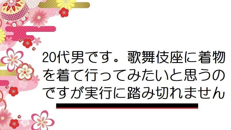 20代男です。歌舞伎座に着物を着て行ってみたいと思うのですが実行に踏み切れません