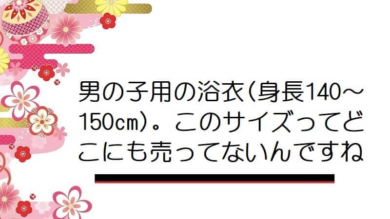 男の子用の浴衣(身長140~150cm)。このサイズってどこにも売ってないんですね