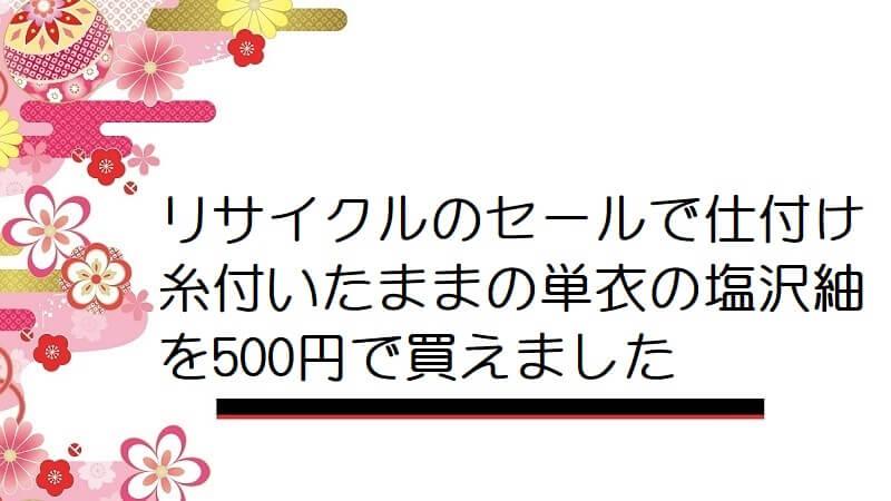 リサイクルのセールで仕付け糸付いたままの単衣の塩沢紬を500円で買えました