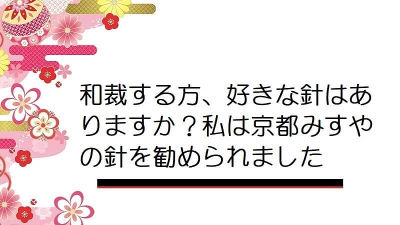 和裁する方、好きな針はありますか?私は京都みすやの針を勧められました